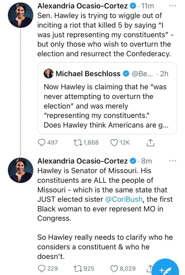 Alexandria Ocasio Cortez Tim Sen. Hawley is trying to wiggle out of inciting a riot that killed 5 by saying was just representing my constituents  but only those who wish to overturn the election and resurrect the Confederacy.  Michael Beschloss  Be Now Hawley is claiming that he was never attempting to overturn the election and was merely representing my constituents. Does Hawley think Americans are g 497 T11,868 it, Alexandria Ocasio Cortez Hawley is Senator of Missouri. His constituents are ALL the people of Missouri  which is the same state that JUST elected sister CoriBush, the first Black woman to ever represent MO in Congress. So Hawley really needs to clarify who he considers a constituent  and  who he doesn't. 229 1925 8,029 memes
