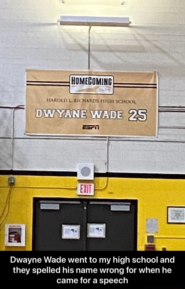 'HOMECOMING HAROLD LICHARDS SCHOOL DWYANE WAD Dwayne Wade went to my high school and they spelled his name wrong for when he came for a speech Dwayne Wade went to my high school and they spelled his name wrong for when he came for a speech meme