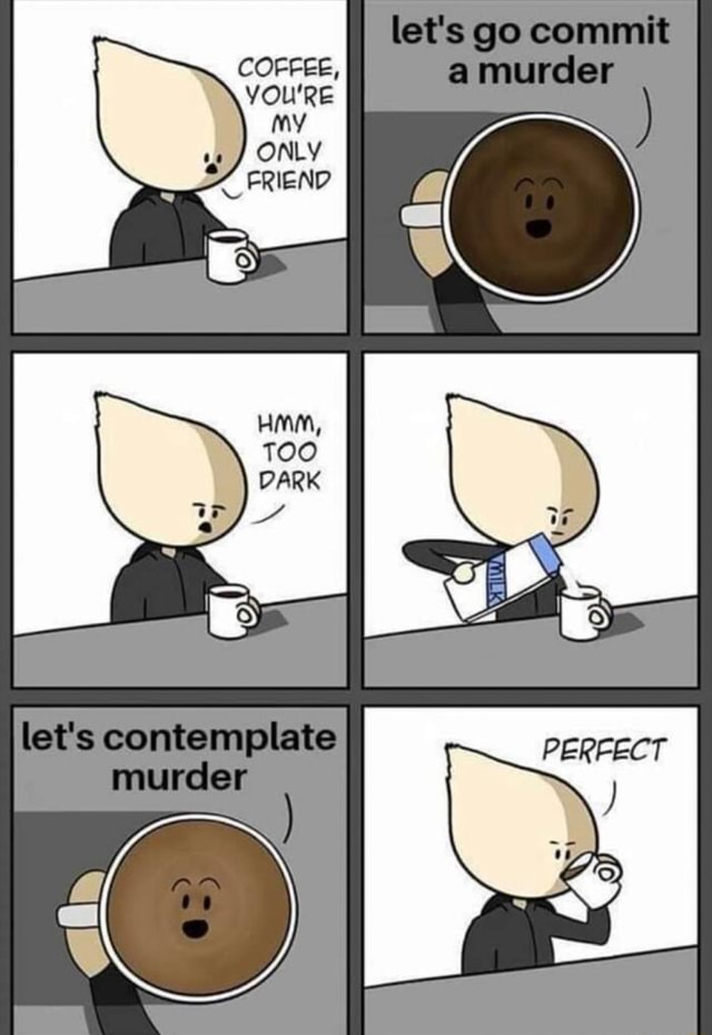 COFFEE, YOU'RE GAY lat's go murcer let's contemplate murcler memes