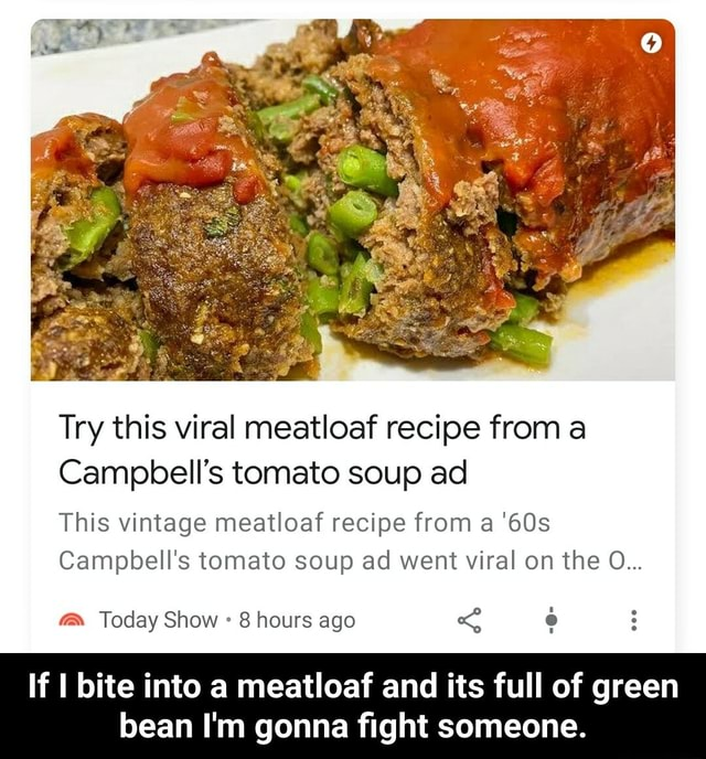 Try this viral meatloaf recipe from a Campbell's tomato soup ad This vintage meatloaf recipe from a Campbell's tomato soup ad went viral on the O Today Show 8 hours ago If I bite into a meatloaf and its full of green bean I'm gonna fight someone. If I bite into a meatloaf and its full of green bean I'm gonna fight someone meme