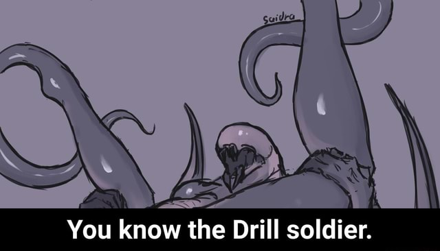 You know the Drill soldier. You know the Drill soldier memes