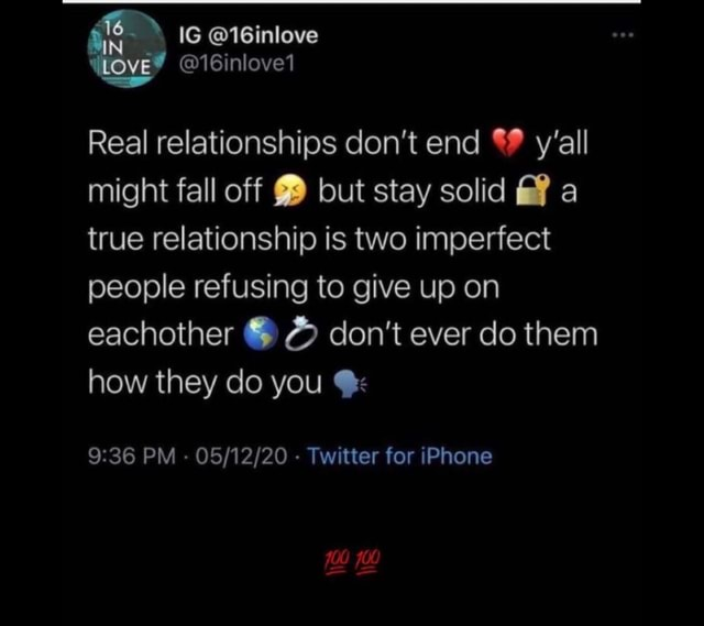 IG 16inlove Love 16inlove1 Real relationships do not end y'all might fall off but stay solid a true relationship is two imperfect people refusing to give up on eachother do not ever do them how they do you PM Twitter for iPhone meme