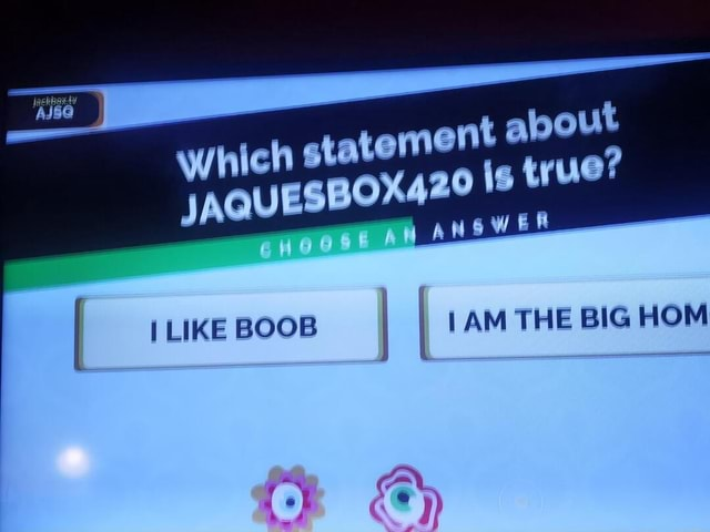 T about JAQUESBO Which statement 0x420 LIKE BO IAM THE BIG HOM meme