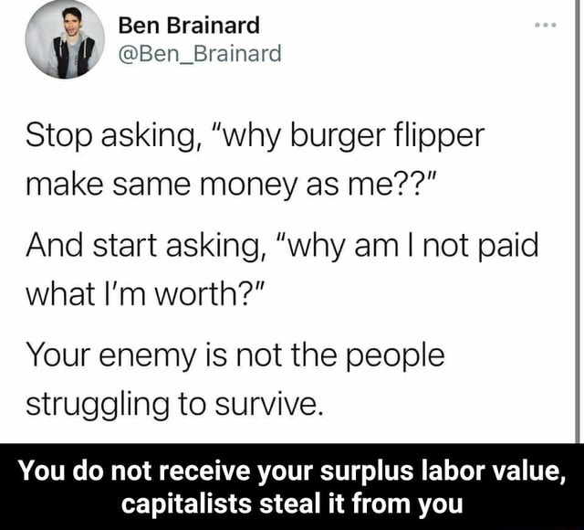 Ben Brainard Ben Brainard Stop asking, why burger flipper make same money as me And start asking, why am I not paid what I'm worth Your enemy is not the people struggling to survive. You do not receive your surplus labor value, capitalists steal it from you You do not receive your surplus labor value, capitalists steal it from you memes