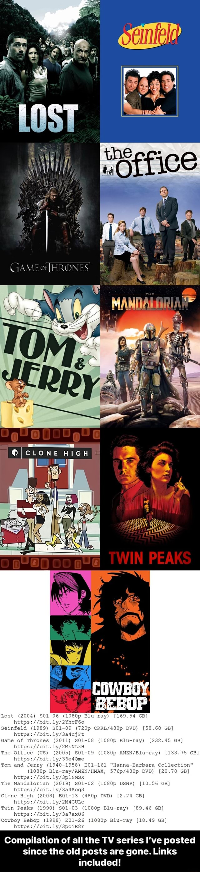 CLONE HIGH Lost 2004 S01 06 1080p Blu ray 169.54 GB https hetps ly Seinfeld 1989 S01 09 720p DVD 58.68 GB Game of Thrones 2011 S01 08 1080p Blu ray 232.45 GB The Office US 2005 S01 09 1080p 133.75 GB Tom and Jerry 1940 1958 E01 161 Hanna Barbara Collection 1080p DVD 20.78 GB https bit. bit. The Mandalorian 2019 S01 02 1080p DSNP 10.56 GB https Clone High 2003 E01 13 480p DVD 2.74 GB Twin Peaks 1 Op Blu ray 89.46 GB Cowboy Bebop 1998 E01 26 {1080p Blu ray 18.49 GB Compilation of all the TV series I've posted since the old posts are gone. Links included Compilation of all the TV series I've posted since the old posts are gone. Links included memes