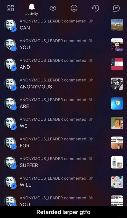 OD DDD DDD activity ANON LEADER commented 3 CAN $ LEADER commented YOU ANONYMOUS LEADER commented 3 AND ANONYMOUS LEADER commented ANONYMOUS ANONYMOUS LEADER commented ARE ARON LEADER commented WE ANONYMOUS LEADER commented FOR ANONYMOUS LEADER commented SUFFER LEADER commented WILL ANONYMOUS LEADER commented you Retarded larper gtfo Retarded larper gtfo meme