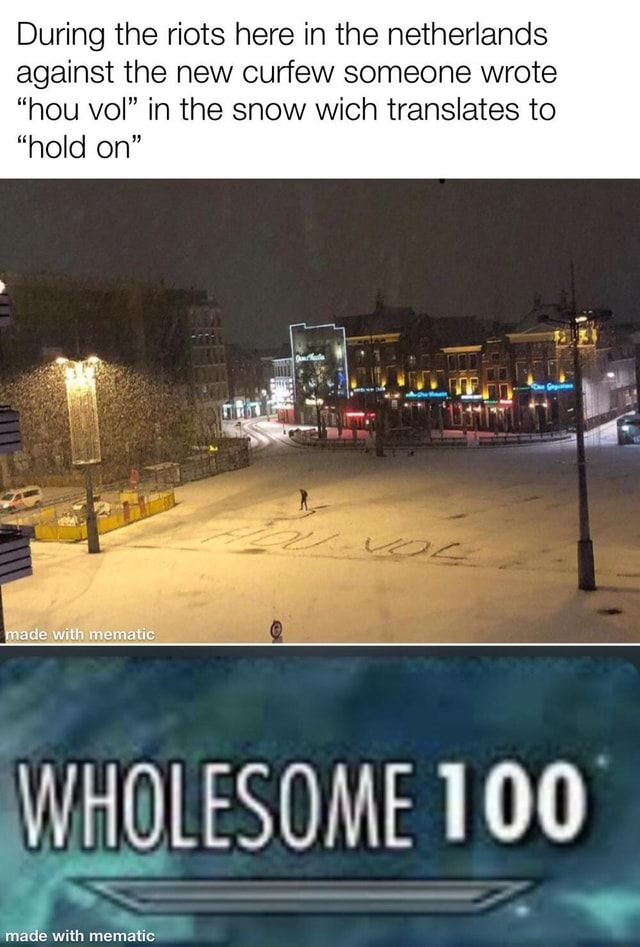 During the riots here in the netherlands against the new curfew someone wrote hou vol in the snow wich translates to hold on made WHOLESOME 100 meme