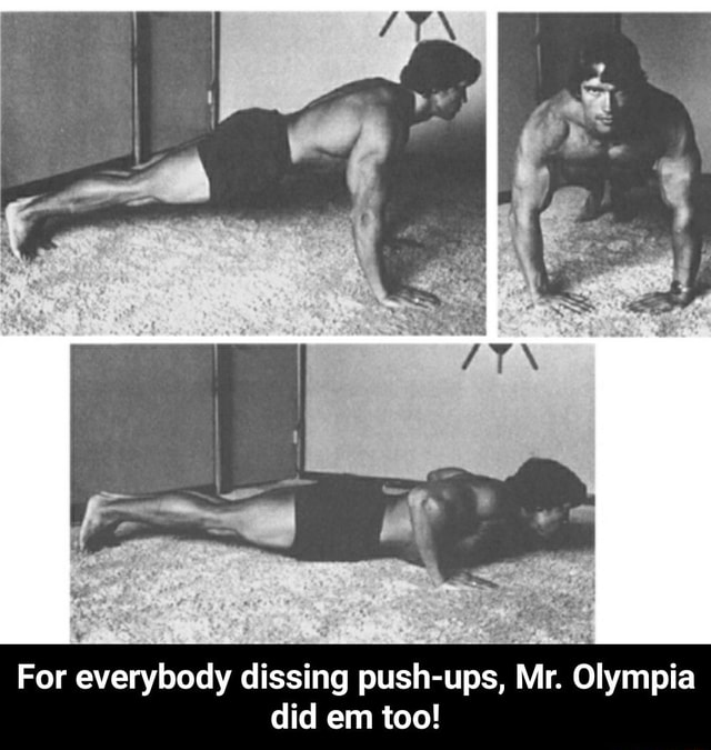 For everybody dissing push ups, Mr. Olympia did em too For everybody dissing push ups, Mr. Olympia did em too meme