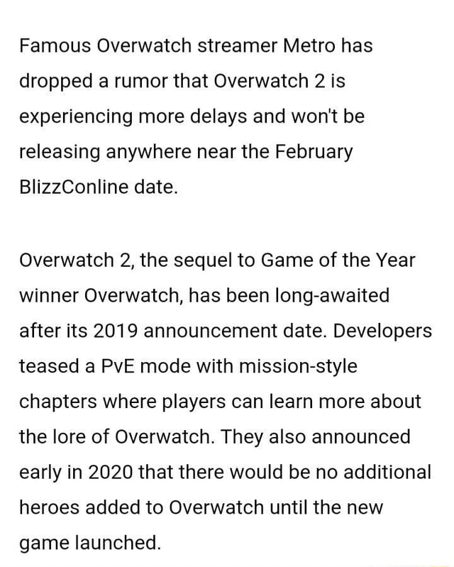 Famous Overwatch streamer Metro has dropped a rumor that Overwatch 2 is experiencing more delays and won't be releasing anywhere near the February BlizzConline date. Overwatch 2, the sequel to Game of the Year winner Overwatch, has been long awaited after its 2019 announcement date. Developers teased a PvE mode with mission style chapters where players can learn more about the lore of Overwatch. They also announced early in 2020 that there would be no additional heroes added to Overwatch until the new game launched meme