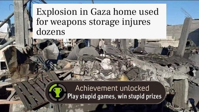 Explosion in Gaza home used for weapons storage injures dozens Achievement unlocked Play stupid games, win stupid prizes memes