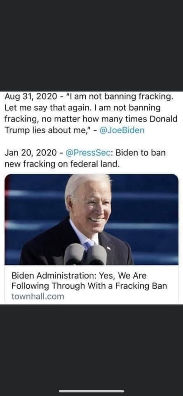 Aug 31, 2020 am not banning fracking. Let me say that again. I am not banning fracking, no matter how many times Donald Trump lies about me, eBiden Jan 20, 2020 PressSec Biden to ban new fracking on federal land. Biden Administration Yes, We Are Following Through With a Fracking Ban tewnhall.con meme