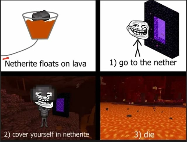 1 go to the nether floats on lava 2 cover yourself in netherite meme