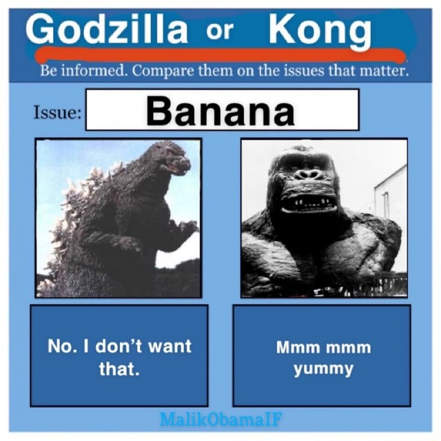 Godzilla or Kong Be informed. Compare them on the issues that matter. Issue Banana No. do not want Mmm that. MalikObamalF memes