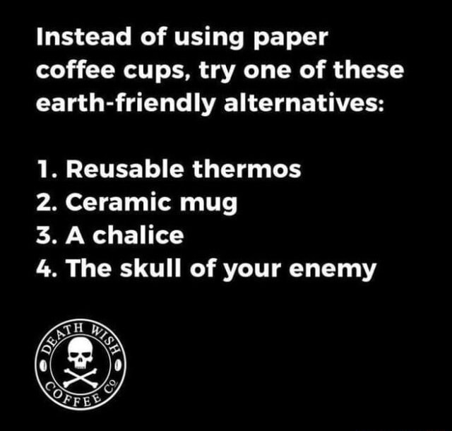Instead of using paper coffee cups, try one of these earth friendly alternatives 1. Reusable thermos 2. Ceramic mug 3. A chalice 4. The skull of your enemy meme