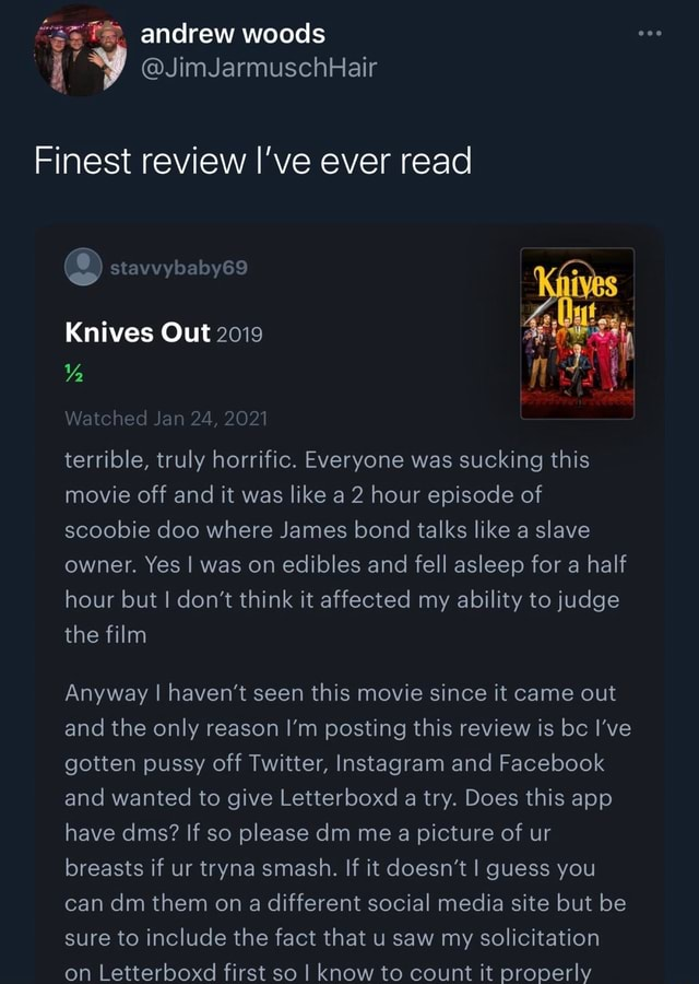 Andrew woods i JimJarmuschHair Finest review I've ever read stavvybaby69 Knives Out 2019 Watched Jan 24, 2021 WY, terrible, truly horrific. Everyone was sucking this movie off and it was like a 2 hour episode of scoobie doo where James bond talks like a slave owner. Yes I was on edibles and fell asleep for a half hour but I do not think it affected my ability to judge the film Anyway I haven't seen this movie since it came out and the only reason I'm posting this review is bc I've gotten pussy off Twitter, Instagram and Facebook and wanted to give Letterboxd a try. Does this app have dms If so please dm me a picture of ur breasts if ur tryna smash. If it doesn't I guess you can dm them on a different social media site but be sure to include the fact that u saw my solicitation on Letterboxd