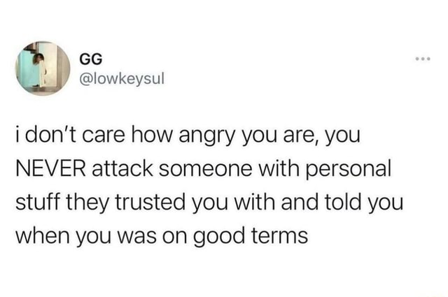 Lowkeysul do not care how angry you are, you NEVER attack someone with personal stuff they trusted you with and told you when you was on good terms memes