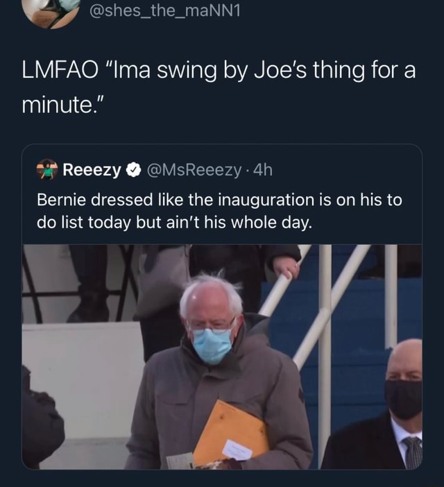 Shes the maNnt LMFAO Ima swing by Joe's thing for a minute. Reeezy MsReeezy Bernie dressed like the inauguration is on his to do list today but ain't his whole day memes