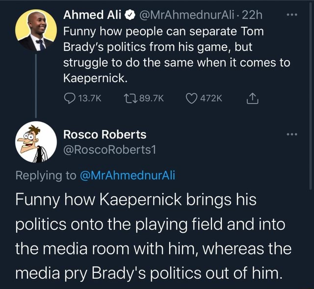 Ahmed Ali MrAhmednurAli Funny how people can separate Tom Brady's politics from his game, but struggle to do the same when it comes to Kaepernick. 13.7K 89.7K 472K Rosco Roberts Nw RoscoRoberts1 Replying to MrAhmednurAli Funny how Kaepernick brings his politics onto the playing field and into the media room with him, whereas the media pry Brady's politics out of him memes