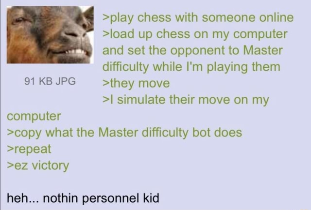 Play chess with someone online load up chess on my computer and set the opponent to Master difficulty while I'm playing them 91 KB JPG they move I simulate their move on my computer copy what the Master difficulty bot does repeat ez victory heh nothin personnel kid meme