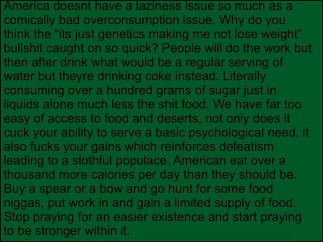 Merica doesnt have a laziness issue SO much as a comically bad overconsumption issue. Why do you think the its just genetics making me not lose weight bullshit caught on so quick People will do the work but then after drink what would be a regular serving of water but theyre drinking coke instead. Literally consuming over a hundred grams of sugar just in liquids alone much less the shit food. We have far too easy of access to food and deserts, not only does it cuck your ability to serve a basic psychological need, it also fucks your gains which reinforces defeatism leading to a slothful populace. American eat over a thousand more calories per day than they should be. Buy a spear or a bow and go hunt for some food niggas, put work in and gain a limited supply of food. Stop praying for an ea