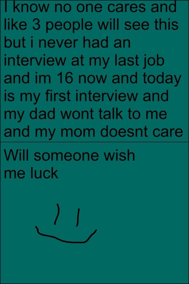 Know no one cares and I like 3 people will see this but i never had an interview at my last job and im 16 now and today is my first interview and my dad wont talk to me and my mom doesnt care Will someone wish me luck I Ny memes