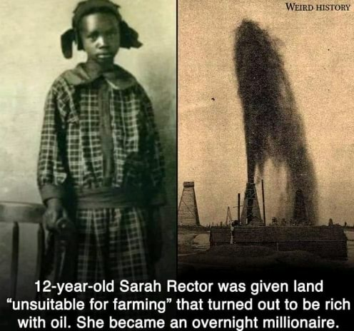 12 year old Sarah Rector was given land unsuitable for farming that turned out to be rich with oil. She became an overnight millionaire memes