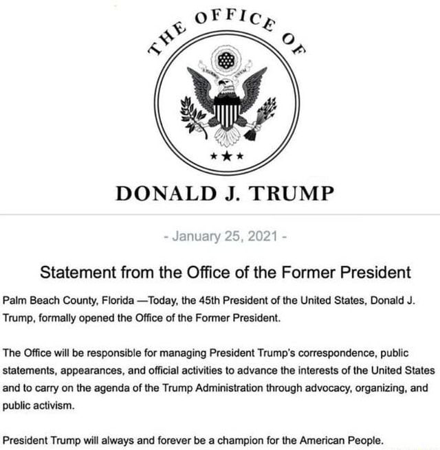 DONALD J. TRUMP January 25, 2021 Statement from the Office of the Former President Palm Beach County, Florida Today, the 45th President of the United States, Donald J. Trump, formally opened the Office of the Former President. The Office will be responsible for managing President Trump's correspondence, public statements, appearances, and official activities to advance the interests of the United States and to carry on the agenda of the Trump Administration through advocacy, organizing, and public activism memes