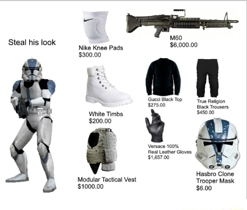Steal his look Steal his loo Nike Knee Pads $6,000.00 $300.00 Black Ty 2750 White Timbs 43000 $200.00 Versace 100% Real eater Gloves Hasbro Clone Modular Tactical Vest Trooper Mask $1000.00 $6.00 meme