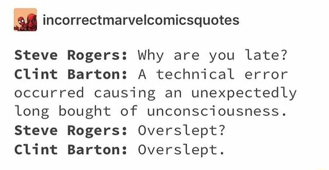 Steve Rogers Why are you late Clint Barton A technical error occurred causing an unexpectedly long bought of unconsciousness. Steve Rogers Overslept Clint Barton Overslept meme