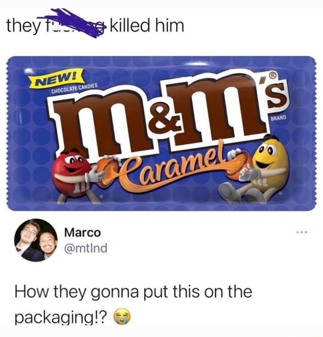 They killed him CHOCOLATE CAI Marco and mtInd How they gonna put this on the packaging memes