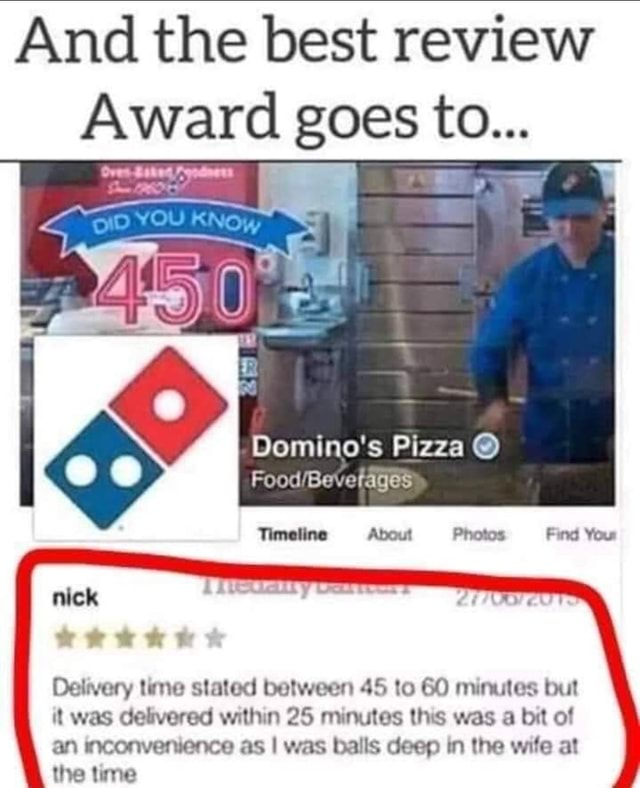 And the best review Award goes to Domino's Pizza Food Be. rages Timeline About Photos Find Your nick Delivery time stated between 45 to 60 minutes but it was delivered within 25 minutes this was a bit of an inconvenience as I was balls deep in the wife at the time meme