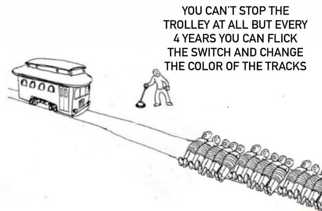 YOU CAN'T STOP THE TROLLEY AT ALL BUT EVERY 4 YEARS YOU CAN FLICK THE SWITCH AND CHANGE THE COLOR OF THE TRACKS memes