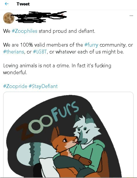 Tweet We Zoophiles stand proud and defiant, We are 100% valid members of the furry community, or therians, or LGBT, or whatever each of us might be. Loving animals is not a crime. In fact it's fucking wonderful Zoopride StayDefiant meme