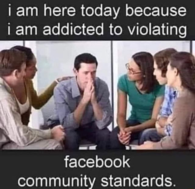 I am here today because I am addicted to violating facebook community standards memes