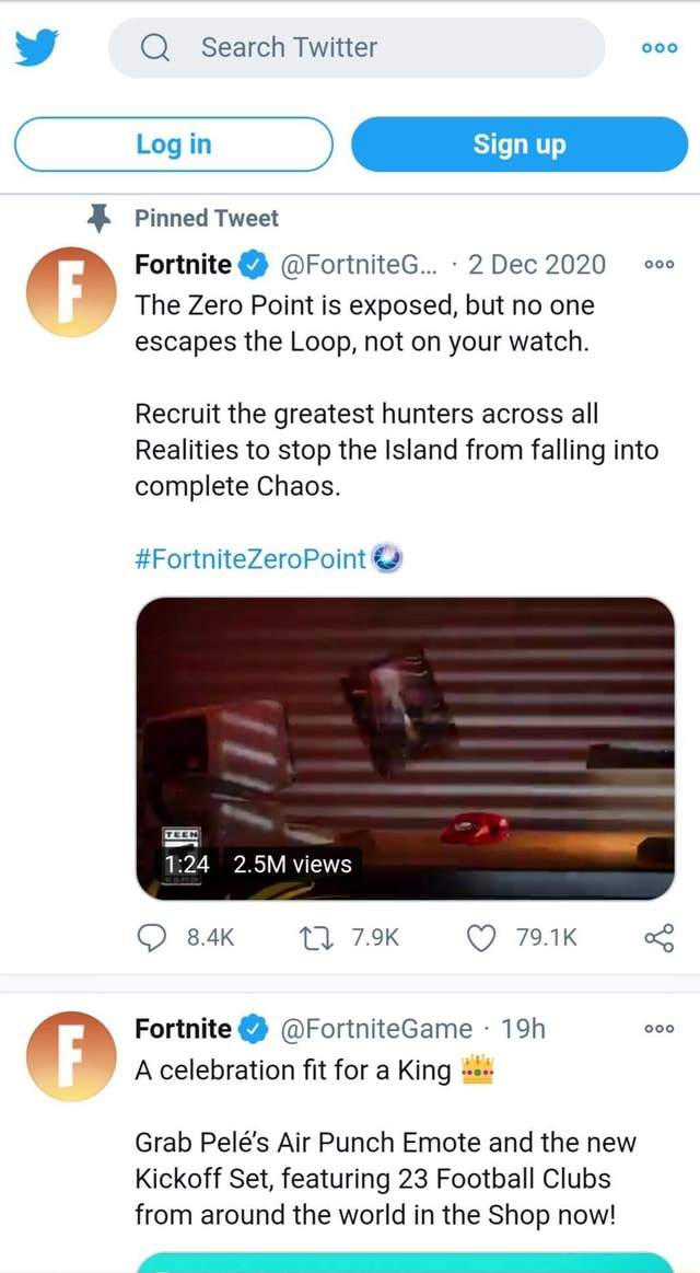 WW Search Twitter 000 Pinned Tweet Fortnite FortniteG 2 Dec 2020 The Zero Point is exposed, but no one escapes the Loop, not on your watch. Recruit the greatest hunters across all Realities to stop the Island from falling into complete Chaos. FortniteZeroPoint 2.5M views 8.4K Tl 7.9K 79.1K Fortnite FortniteGame A celebration fit for a King Grab Pele's Air Punch Emote and the new Kickoff Set, featuring 23 Football Clubs from around the world in the Shop now meme