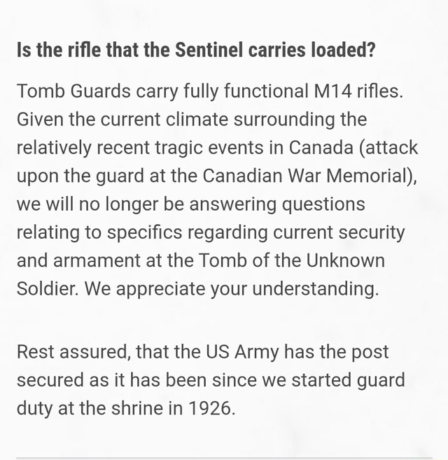 Is the rifle that the Sentinel carries loaded Tomb Guards carry fully functional rifles. Given the current climate surrounding the relatively recent tragic events in Canada attack upon the guard at the Canadian War Memorial , we will no longer be answering questions relating to specifics regarding current security and armament at the Tomb of the Unknown Soldier. We appreciate your understanding. Rest assured, that the US Army has the post secured as it has been since we started guard duty at the shrine in 1926. id memes