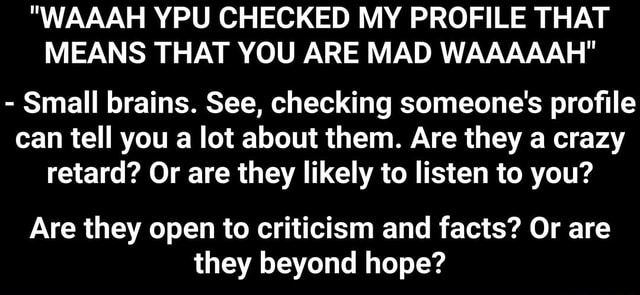 WAAAH YPU CHECKED MY PROFILE THAT MEANS THAT YOU ARE MAD WAAAAAH  Small brains. See, checking someone's profile can tell you a lot about them. Are they a crazy retard Or are they likely to listen to you Are they open to criticism and facts Or are they beyond hope  Are they open to criticism and facts Or are they beyond hope memes