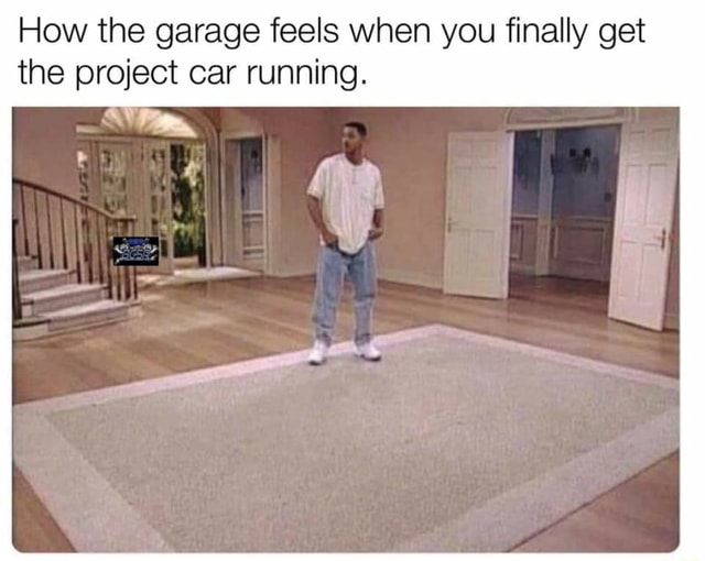 How the garage feels when you finally get the project car running meme