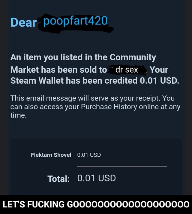Dear poopfart420 An item you listed in the Community Market has been sold to dr sex. Your Steam Wallet has been credited 0.01 USD. This email message will serve as your receipt. You can also access your Purchase History online at any time. Flektarn Shovel 0.01 USD Total 0.01 USD LET'S FUCKING GOOOOOOO000000000000  LET'S FUCKING GOOOOOOOOOOOOOOOOOOO memes