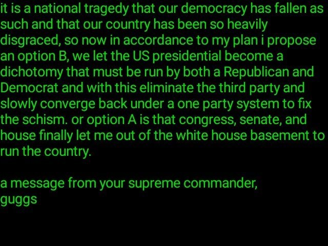 It is a national tragedy that our democracy has fallen as such and that our country has been so heavily disgraced, so now in accordance to my plan i propose an option B, we let the US presidential become a dichotomy that must be run by both a Republican and Democrat and with this eliminate the third party and slowly converge back under a one party system to fix the schism. or option A is that congress, senate, and house finally let me out of the white house basement to run the country. a message from your supreme commander, guggs memes