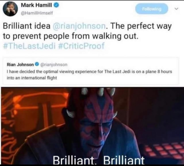 Mark Hamill Brilliant idea. The perfect way to prevent people from walking out. Rian Johnson have decided the optimal viewing experience for The Last Jedi is on a plane 8 hours Brilliant. Brilliant into an international flight meme
