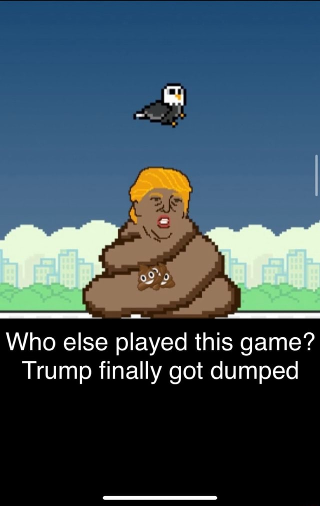 Who else played this game Trump finally got dumped memes