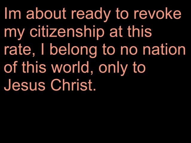 Im about ready to revoke my citizenship at this rate, I belong to no nation of this world, only to Jesus Christ memes