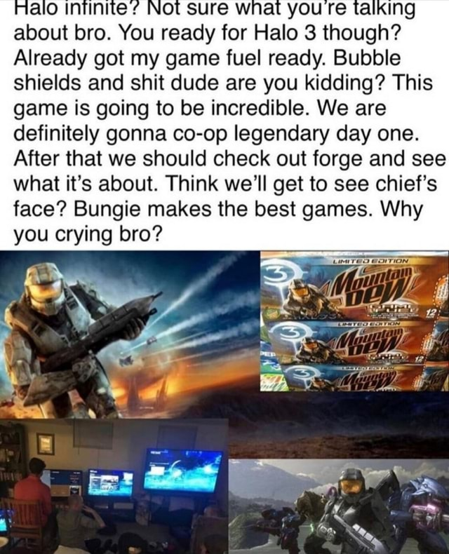 NOt sure ww YOU e g about bro. You ready for Halo 3 though Already got my game fuel ready. Bubble shields and shit dude are you kidding This game is going to be incredible. We are definitely gonna co op legendary day one. After that we should check out forge and see what it's about. Think we'll get to see chief's face Bungie makes the best games. Why you crying bro memes