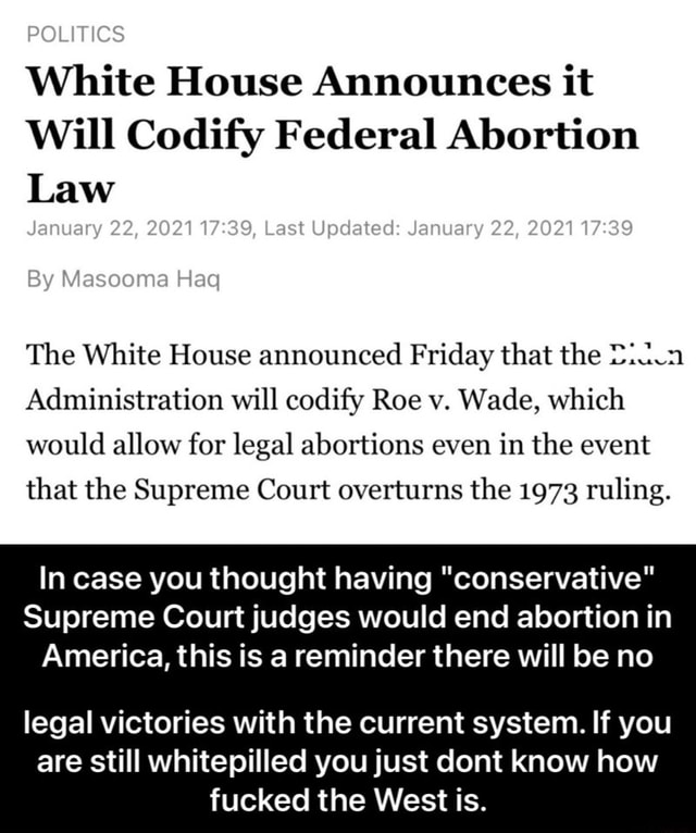 POLITICS By Masooma Haq White House Announces it Will Codify Federal Abortion Law January 22, 2021 Last Updated January 22, 2021 The White House announced Friday that the Administration will codify Roe v. Wade, which would allow for legal abortions even in the event that the Supreme Court overturns the 1973 ruling. In case you thought having conservative Supreme Court judges would end abortion in America, this is a reminder there will be no legal victories with the current system. If you are still whitepilled you just dont know how fucked the West is. legal victories with the current system. If you are still whitepilled you just dont know how fucked the West is meme