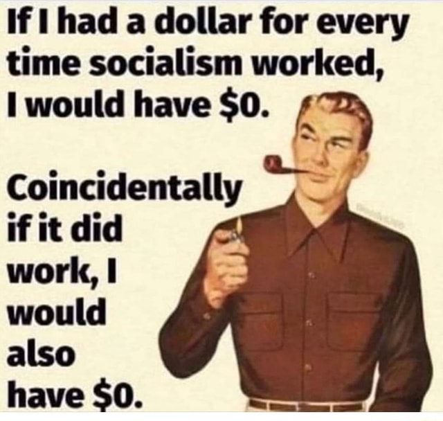 If had a dollar for every time socialism worked, would have $0. Coincidentally if it did work, I would also have $0 memes