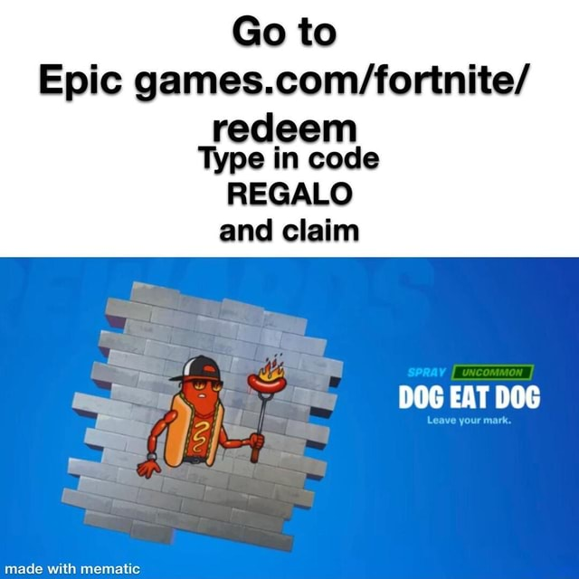Go to Epic redeem Type in code REGALO and claim DOG EAT DOG memes