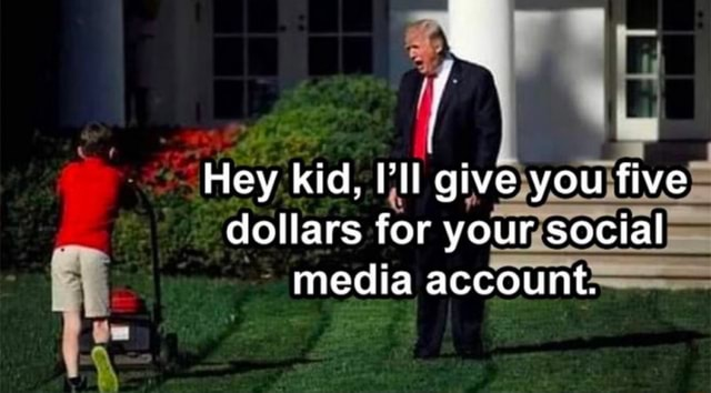 Hey kid, I'll give you five dollars for your social media account memes