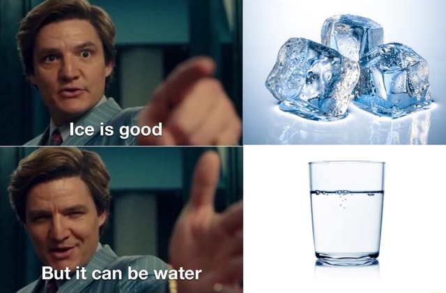 Ice is good But it can be water memes