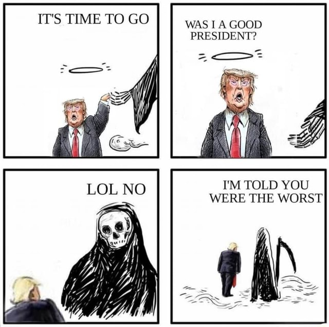 IT'S TIME TO GO WAS I A GOOD PRESIDENT I'M TOLD YOU WERE THE WORST memes